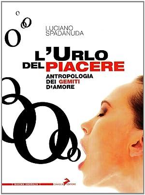 L'urlo del piacere. Antropologia dei gemiti d'amore.: Spadanuda, Luciano