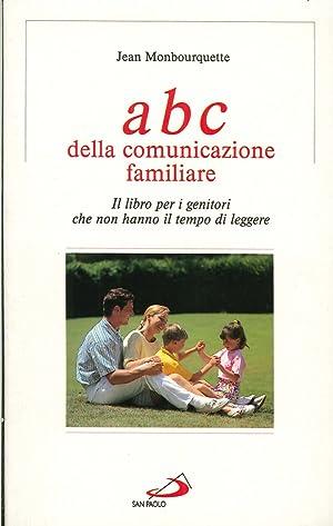 L'ABC della comunicazione familiare. Il libro per i genitori che non hanno il tempo di leggere...