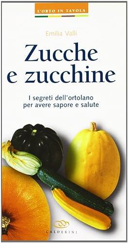 Zucche e zucchine. I segreti dell'ortolano per avere sapore e salute.: Valli, Emilia