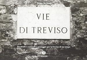 Vie di Treviso. Tra Strade e Contrade, a Passeggio per la Treviso di un Tempo.: De Donà, Bruno