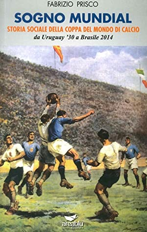 Sogno mundial. Storia sociale della coppa del mondo di calcio.: Prisco, Fabrizio
