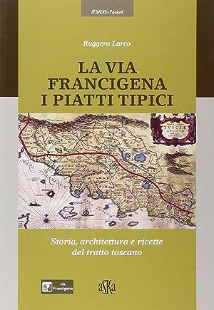 La via Francigena. I piatti tipici. Storia, architettura e ricette del tratto Toscano.: Larco, ...