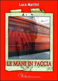 Le mani in faccia.: Martini, Luca