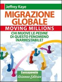 Migrazione Globale. Moving Millions. Chi muove le pedine di questo fenomeno inarrestabile?: Kaye, ...