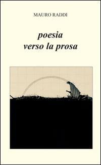 Poesia verso la prosa.: Raddi, Mauro