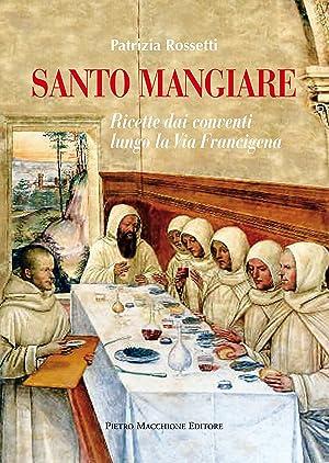Santo mangiare. Ricette dai conventi lungo la via Francigena.: Rossetti Patrizia