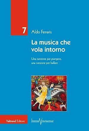 La musica che vola intorno. Una canzone per piangere, una canzone per ballare.: Ferraris Aldo