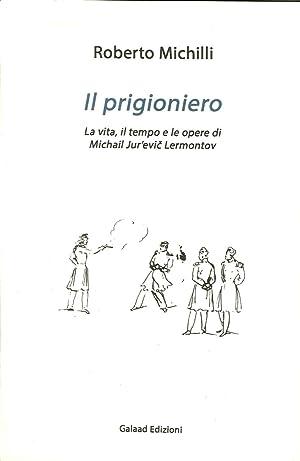 Il prigioniero. La vita, il tempo e le opere di Michail Jur'evic Lérmontov.: Michilli ...