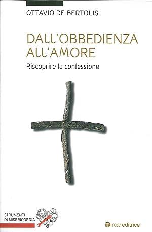 Dall'obbedienza all'amore. Riscoprire la confessione.: De Bertolis Ottavio