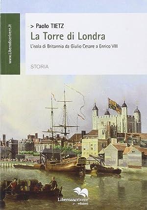 La torre di Londra. L'isola di Britannia da Giulio Cesare a Enrico VIII.: Tietz, Paolo