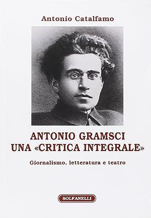 """Antonio Gramsci. Una """"Critica Integrale"""". Giornalismo, Letteratura e Teatro.: Catalfamo ..."""