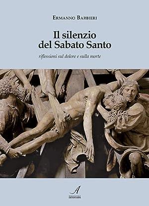Il silenzio del Sabato Santo. Riflessioni sul dolore e sulla morte.: Barbieri Ermanno