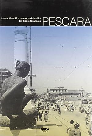 Pescara. Forma, identità e memoria della città fra XIX e XX secolo.