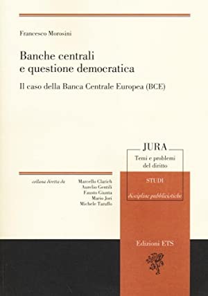 Banche centrali e questione democratica. Il caso della banca centrale europea (Bce).: Morosini, ...