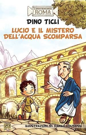 Lucio e il mistero dell'acqua scomparsa. Le avventure dell'antica Roma.: Ticli Dino