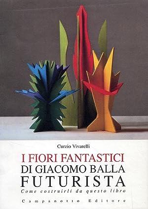 I fiori fantastici di Giacomo Bella futurista. Come costruirli da questo libro.: Vivarelli, Curzio