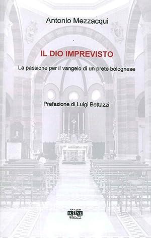 Il Dio imprevisto. La passione per il vangelo di un prete bolognese.: Mezzacqui, Antonio