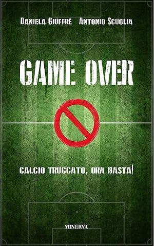 Game over. Calcio truccato, ora basta!: Giuffrè Daniela Scuglia Antonio