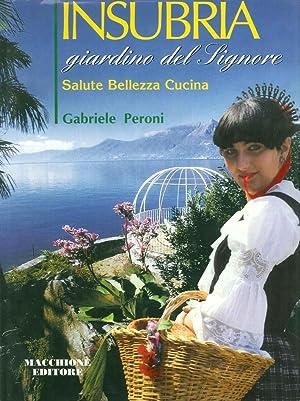 Insubria giardino del Signore. Salute, bellezza, cucina tra Lago Maggiore, Ceresio e Como.: Peroni,...