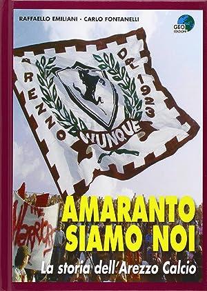 Amaranto siamo noi. La storia dell'Arezzo calcio.: Fontanelli Carlo Emiliani Raffaello