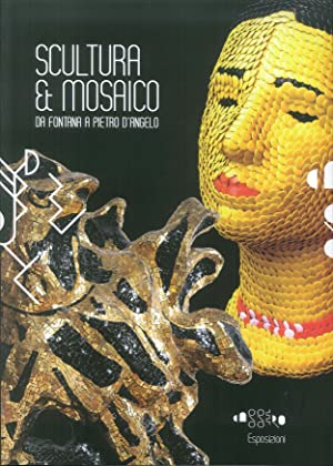 Scultura & mosaico. Da Fontana a Pietro D'Angelo. Tra XX e XXI secolo le metamorfosi della...