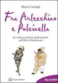 Fra Arlecchino e Pulcinella. La cultura politica degli italiani nell'Età di Berlusconi....
