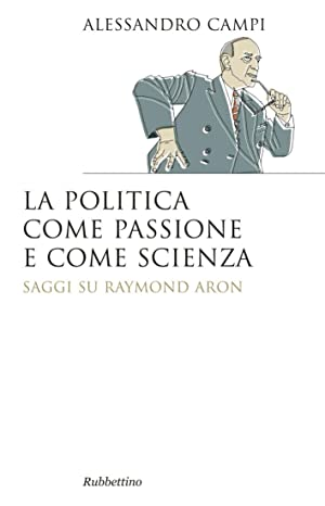 La politica come passione e come scienza. Saggi su Raymond Aron.: Campi Alessandro