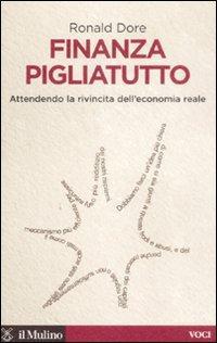 Finanza Pigliatutto. Attendendo la Rivincita dell'Economia Reale.: Dore, Ronald P