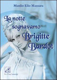 La notte sognavamo Brigitte Bardot.: Massara, Manlio E
