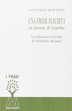 Una frode inaudita ai danni di Goethe. La missione teatrale di Wilhelm Meister.: Mathieu, Vittorio