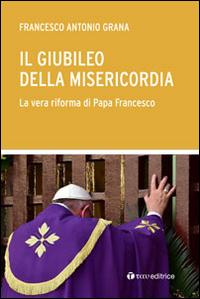 Il Giubileo della Misericordia. La vera riforma di Papa Francesco.: Grana Francesco A