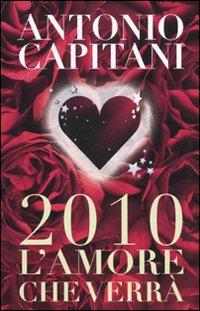 2010. L'amore che verrà.: Capitani, Antonio
