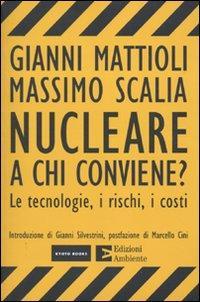 Nucleare. A chi conviene? Le tecnologie, i rischi, i costi.: Mattioli, Gianni Scalia, Massimo