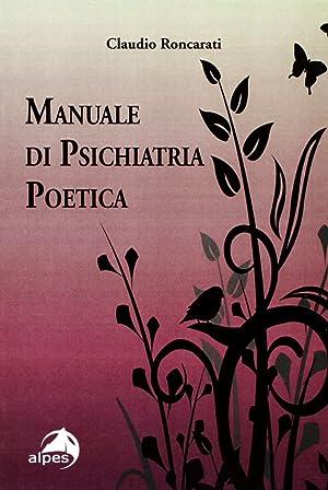 Manuale di psichiatria poetica.: Roncarati, Claudio