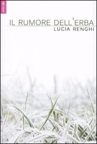 Il rumore dell'erba.: Renghi, Lucia
