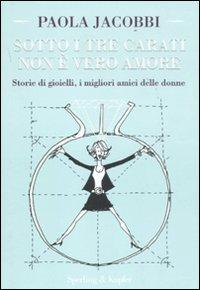 Sotto i Tre Carati non è Vero Amore. Storie di Gioielli, i Migliori Amici delle Donne.: ...