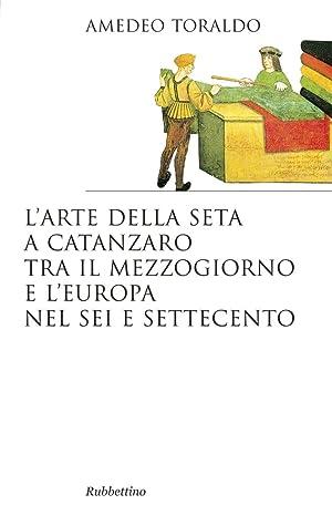 L'arte della seta a Catanzaro tra il Mezzogiorno e l'Europa nel Sei e Settecento: Toraldo ...