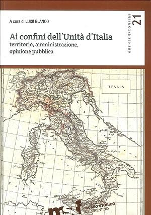 Ai confini dell'unità d'Italia. Territorio, amministrazione, opinione pubblica.