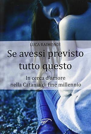 Se Avessi Previsto Tutto Questo. In Cerca d'Amore nella Catania di Fine Millennio.: Raimondi, ...