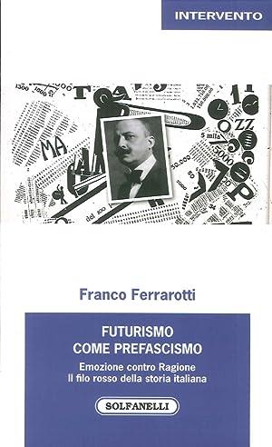 Futurismo come prefascismo. Emozione contro ragione. Il filo rosso della storia italiana.: ...