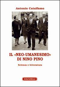 """Il """"neo-umanesimo"""" di Nino Pino. Scienza e letteratura.: Catalfamo Antonio"""