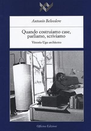 Quando Costruiamo Case Parliamo, Scriviamo. Vittorio Ugo Architetto.: Belvedere Antonio