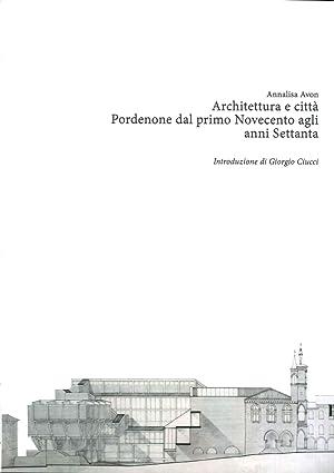 Architettura e Città. Pordenone dal Primo Novecento agli Anni Settanta.: Avon, Annalisa
