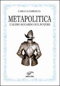 Metapolitica. L'altro sguardo sul potere.: Gambescia, Carlo