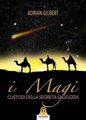 I magi. Custodi della segreta saggezza.: Gilbert Adrian G