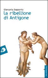 La ribellione di Antigone.: Dapporto, Giancarla