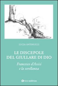 Le discepole del giullare di Dio. Francesco d'Assisi e la sorellanza.: Antinucci Lucia