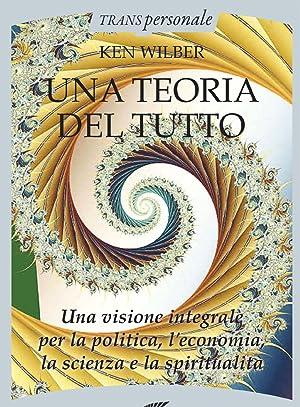Una Teoria del Tutto. Una Visione Integrale per il Lavoro, la Politica, la Scienza e la Spiritualit...