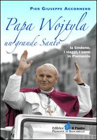 Papa Wojtyla un grande santo. La Sindone, i viaggi, i santi in Piemonte.: Accornero, P Giuseppe