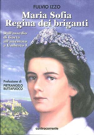 Maria Sofia regina dei briganti. Dall'assedio di Gaeta all'attentato a Umberto I.: Izzo, ...